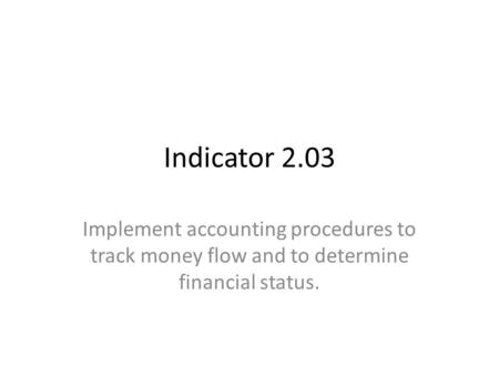 Indicator 2.03 Implement accounting procedures to track money flow and to determine financial status.