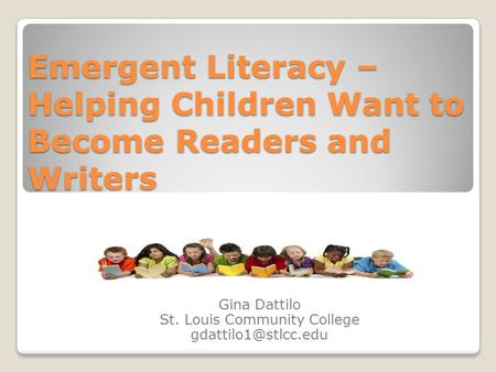 Emergent Literacy – Helping Children Want to Become Readers and Writers Gina Dattilo St. Louis Community College