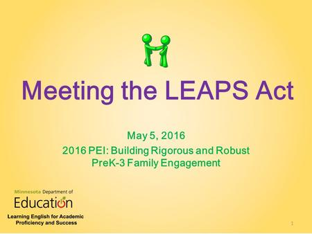 Meeting the LEAPS Act May 5, 2016 2016 PEI: Building Rigorous and Robust PreK-3 Family Engagement 1.