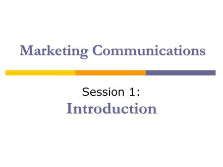 Marketing Communications Introduction Session 1: Introduction.