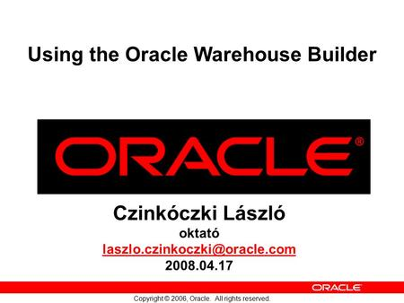 Copyright © 2006, Oracle. All rights reserved. Czinkóczki László oktató 2008.04.17 Using the Oracle Warehouse Builder.