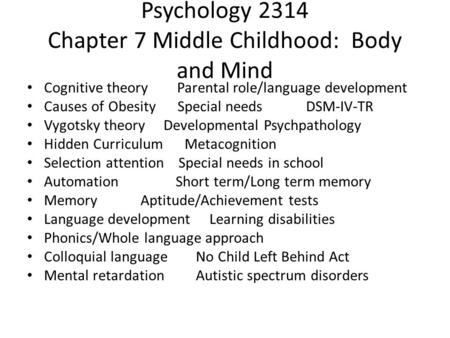Psychology 2314 Chapter 7 Middle Childhood: Body and Mind Cognitive theory Parental role/language development Causes of Obesity Special needs DSM-IV-TR.