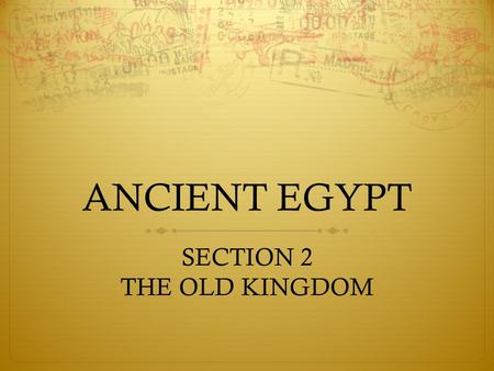 "ANCIENT EGYPT SECTION 2 THE OLD KINGDOM. LIFE IN THE OLD KINGDOM  Egypt belonged to the Gods  Pharaoh ""managed"" Egypt for the Gods  Pharaoh was the."
