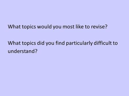 What topics would you most like to revise? What topics did you find particularly difficult to understand?