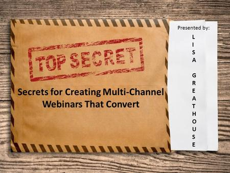 Secrets for Creating Multi-Channel Webinars That Convert LISAGREATHOUSELISAGREATHOUSE Presented by: