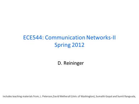 ECE544: Communication Networks-II Spring 2012 D. Reininger Includes teaching materials from, L. Peterson,David Wetherall (Univ. of Washington), Sumathi.