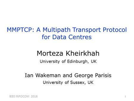 MMPTCP: A Multipath Transport Protocol for Data Centres 1 Morteza Kheirkhah University of Edinburgh, UK Ian Wakeman and George Parisis University of Sussex,