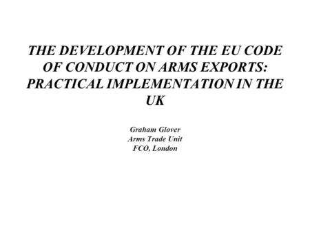 THE DEVELOPMENT OF THE EU CODE OF CONDUCT ON ARMS EXPORTS: PRACTICAL IMPLEMENTATION IN THE UK Graham Glover Arms Trade Unit FCO, London.