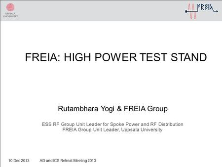 FREIA: HIGH POWER TEST STAND Rutambhara Yogi & FREIA Group ESS RF Group Unit Leader for Spoke Power and RF Distribution FREIA Group Unit Leader, Uppsala.