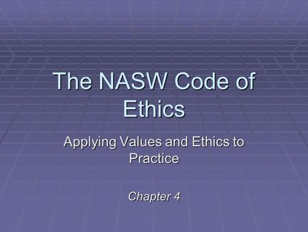 The NASW Code of Ethics Applying Values and Ethics to Practice Chapter 4.