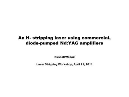 An H- stripping laser using commercial, diode-pumped Nd:YAG amplifiers Russell Wilcox Laser Stripping Workshop, April 11, 2011.