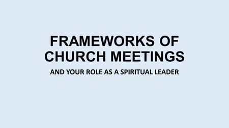 FRAMEWORKS OF CHURCH MEETINGS AND YOUR ROLE AS A SPIRITUAL LEADER.