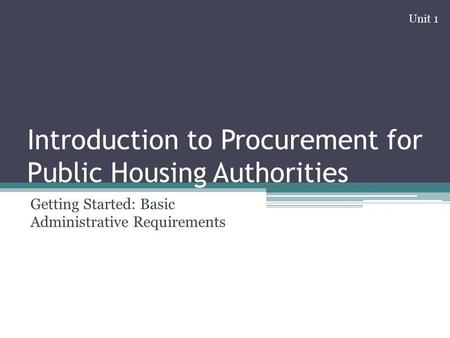 Introduction to Procurement for Public Housing Authorities Getting Started: Basic Administrative Requirements Unit 1.