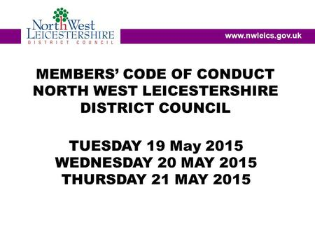 MEMBERS' CODE OF CONDUCT NORTH WEST LEICESTERSHIRE DISTRICT COUNCIL www.nwleics.gov.uk TUESDAY 19 May 2015 WEDNESDAY 20 MAY 2015 THURSDAY 21 MAY 2015.