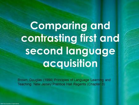 Comparing and contrasting first and second language acquisition Brown, Douglas (1994) Principles of Language Learning and Teaching. New Jersey:Prentice.