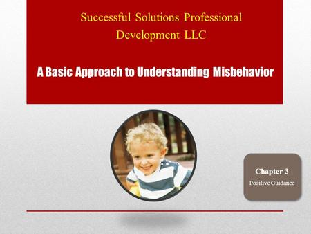 A Basic Approach to Understanding Misbehavior Successful Solutions Professional Development LLC Chapter 3 Positive Guidance.