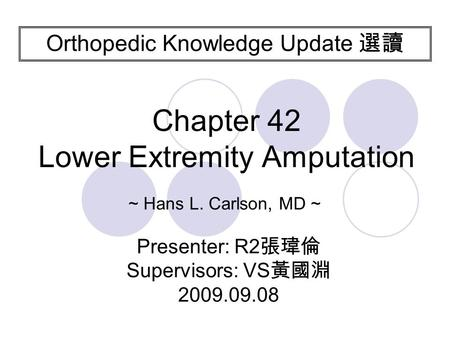 Orthopedic Knowledge Update 選讀 Presenter: R2 張瑋倫 Supervisors: VS 黃國淵 2009.09.08 Chapter 42 Lower Extremity Amputation ~ Hans L. Carlson, MD ~