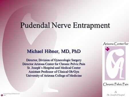 Pudendal Nerve Entrapment Michael Hibner, MD, PhD Director, Division of Gynecologic Surgery Director Arizona Center for Chronic Pelvic Pain St. Joseph's.
