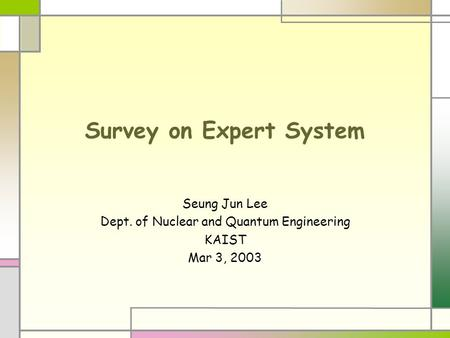 Survey on Expert System Seung Jun Lee Dept. of Nuclear and Quantum Engineering KAIST Mar 3, 2003.