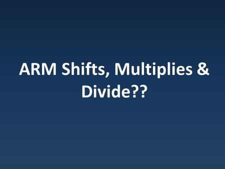 ARM Shifts, Multiplies & Divide??. MVN Pseudo Instructions Pseudo Intruction: Supported by assembler, not be hardware.