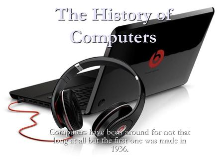 The History of Computers Computers have been around for not that long at all but the first one was made in 1936. ll.