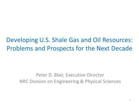 Developing U.S. Shale Gas and Oil Resources: Problems and Prospects for the Next Decade Peter D. Blair, Executive Director NRC Division on Engineering.