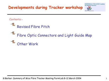 G.Barber: Summary of Mice Fibre Tracker Meeting FermiLab 8-12 March 20041 Developments during Tracker workshop Contents:- Revised Fibre Pitch Fibre Optic.