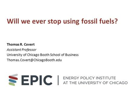 Will we ever stop using fossil fuels? Thomas R. Covert Assistant Professor University of Chicago Booth School of Business