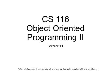 CS 116 Object Oriented Programming II Lecture 11 Acknowledgement: Contains materials provided by George Koutsogiannakis and Matt Bauer.
