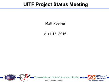 Thomas Jefferson National Accelerator Facility Page 1 UITF Progress meeting UITF Project Status Meeting Matt Poelker April 12, 2016.