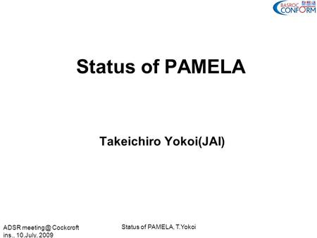 ADSR Cockcroft ins., 10,July, 2009 Status of PAMELA, T.Yokoi Status of PAMELA Takeichiro Yokoi(JAI)