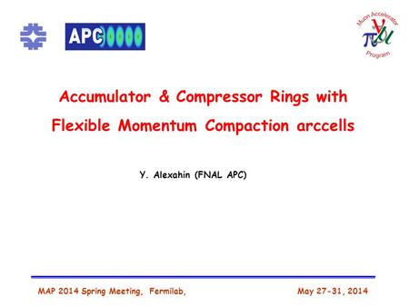 Accumulator & Compressor Rings with Flexible Momentum Compaction arccells MAP 2014 Spring Meeting, Fermilab, May 27-31, 2014 Y. Alexahin (FNAL APC)