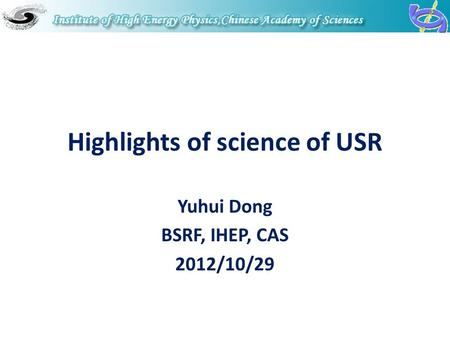 Highlights of science of USR Yuhui Dong BSRF, IHEP, CAS 2012/10/29.