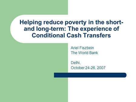 Helping reduce poverty in the short- and long-term: The experience of Conditional Cash Transfers Ariel Fiszbein The World Bank Delhi, October 24-26, 2007.