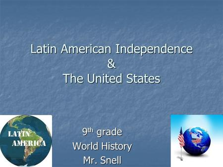 Latin American Independence & The United States 9 th grade World History Mr. Snell.