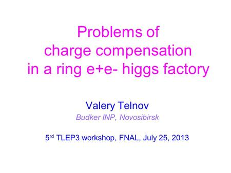 Problems of charge compensation in a ring e+e- higgs factory Valery Telnov Budker INP, Novosibirsk 5 rd TLEP3 workshop, FNAL, July 25, 2013.