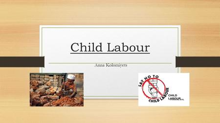 Child Labour Anna Kolomiyets. What Countries Support Child Labour? o Philippines, Viet Nam, Indonesia, Mexico and BRIC countries, i.e., Brazil, Russia,