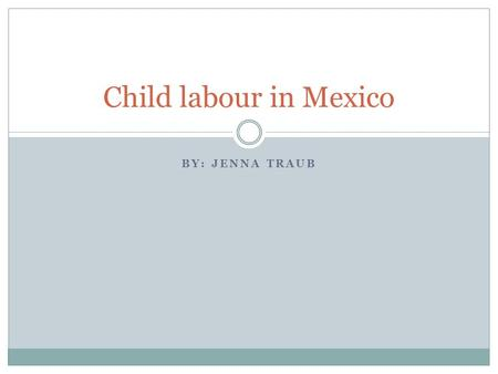 BY: JENNA TRAUB Child labour in Mexico. About Mexico Population: 122.3 million 29 million children in Mexico, 4 million are currently working, 1.1 million.