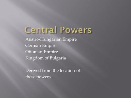 Austro-Hungarian Empire German Empire Ottoman Empire Kingdom of Bulgaria Derived from the location of these powers.