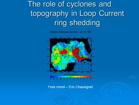 The role of cyclones and topography in Loop Current ring shedding Yves morel – Eric Chassignet.