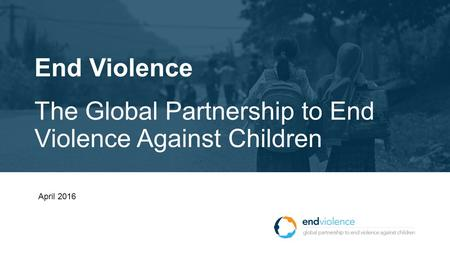 End Violence The Global Partnership to End Violence Against Children April 2016.