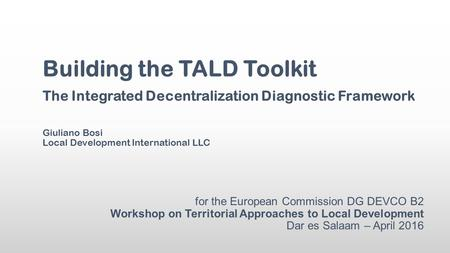 For the European Commission DG DEVCO B2 Workshop on Territorial Approaches to Local Development Dar es Salaam – April 2016 Building the TALD Toolkit The.