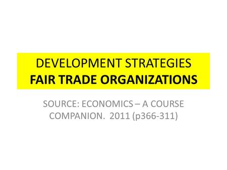 DEVELOPMENT STRATEGIES FAIR TRADE ORGANIZATIONS SOURCE: ECONOMICS – A COURSE COMPANION. 2011 (p366-311)