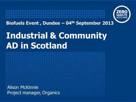 Biofuels Event, Dundee – 04 th September 2013 Industrial & Community AD in Scotland Alison McKinnie Project manager, Organics.