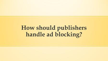 How should publishers handle ad blocking?. Publishers have a variety of different revenue streams available to them, but the one that is perhaps the most.