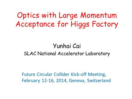 Optics with Large Momentum Acceptance for Higgs Factory Yunhai Cai SLAC National Accelerator Laboratory Future Circular Collider Kick-off Meeting, February.