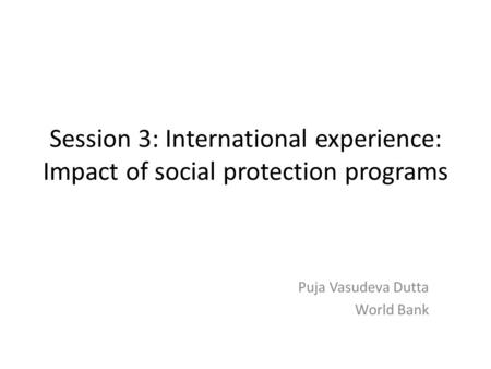 Session 3: International experience: Impact of social protection programs Puja Vasudeva Dutta World Bank.