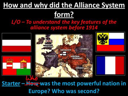 How and why did the Alliance System form? L/O – To understand the key features of the alliance system before 1914 Starter – How was the most powerful nation.