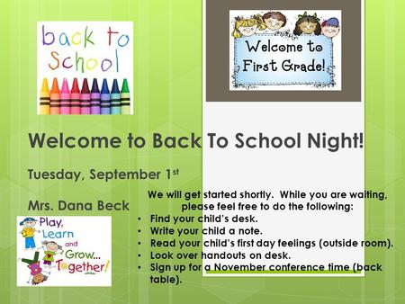 Welcome to Back To School Night! Tuesday, September 1 st Mrs. Dana Beck We will get started shortly. While you are waiting, please feel free to do the.
