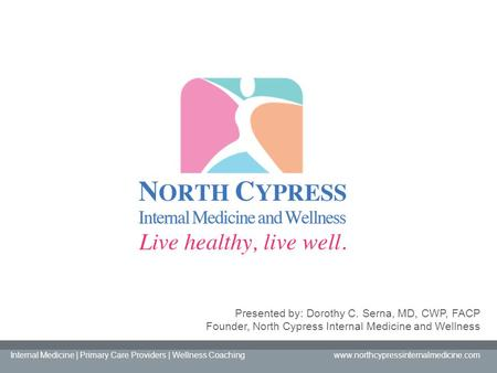 Presented by: Dorothy C. Serna, MD, CWP, FACP Founder, North Cypress Internal Medicine and Wellness Internal Medicine | Primary Care Providers | Wellness.